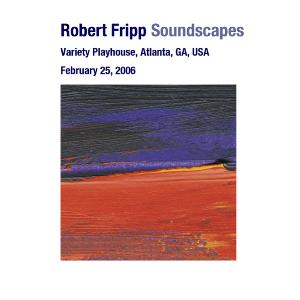 ROBERT FRIPP - Soundscapes - Variety Playhouse, Atlanta, Ga, Usa February 25, 2006 CD album cover