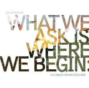 Sanguine Hum - What We Ask Is Where We Begin, The Songs For Days Sessions CD (album) cover