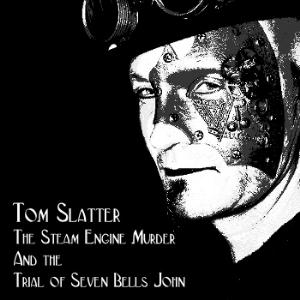 Tom Slatter - The Steam Engine Murder And The Trial Of Seven Bells John CD (album) cover