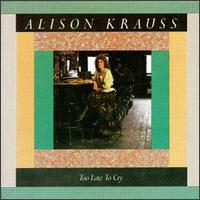 Alison Krauss - Too Lat To Cry CD (album) cover